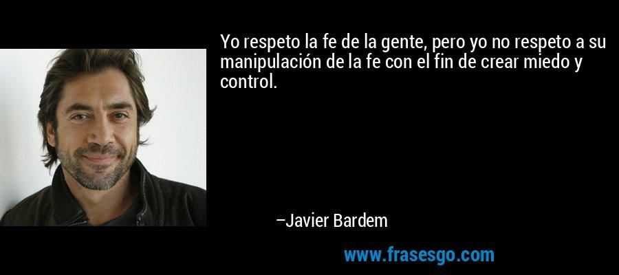 Yo respeto la fe de la gente, pero yo no respeto a su manipulación de la fe con el fin de crear miedo y control. – Javier Bardem