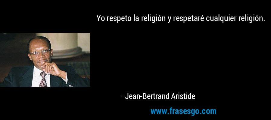 Yo respeto la religión y respetaré cualquier religión. – Jean-Bertrand Aristide