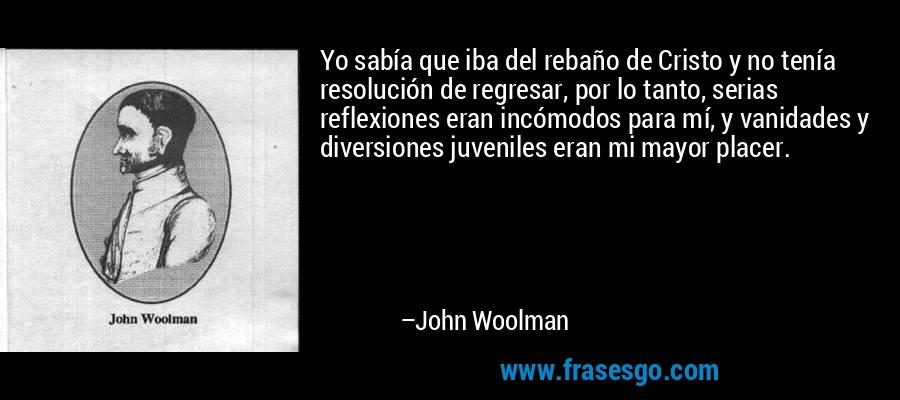 Yo sabía que iba del rebaño de Cristo y no tenía resolución de regresar, por lo tanto, serias reflexiones eran incómodos para mí, y vanidades y diversiones juveniles eran mi mayor placer. – John Woolman