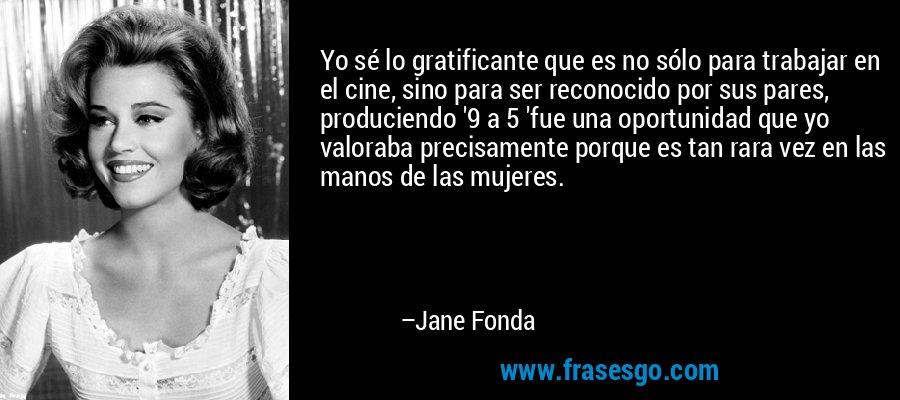 Yo sé lo gratificante que es no sólo para trabajar en el cine, sino para ser reconocido por sus pares, produciendo '9 a 5 'fue una oportunidad que yo valoraba precisamente porque es tan rara vez en las manos de las mujeres. – Jane Fonda