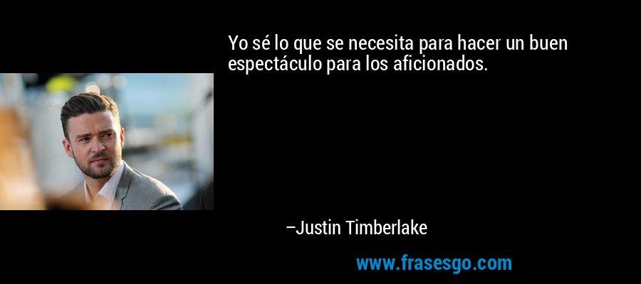 Yo sé lo que se necesita para hacer un buen espectáculo para los aficionados. – Justin Timberlake