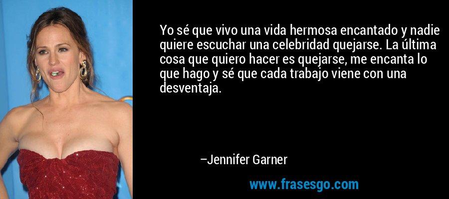 Yo sé que vivo una vida hermosa encantado y nadie quiere escuchar una celebridad quejarse. La última cosa que quiero hacer es quejarse, me encanta lo que hago y sé que cada trabajo viene con una desventaja. – Jennifer Garner