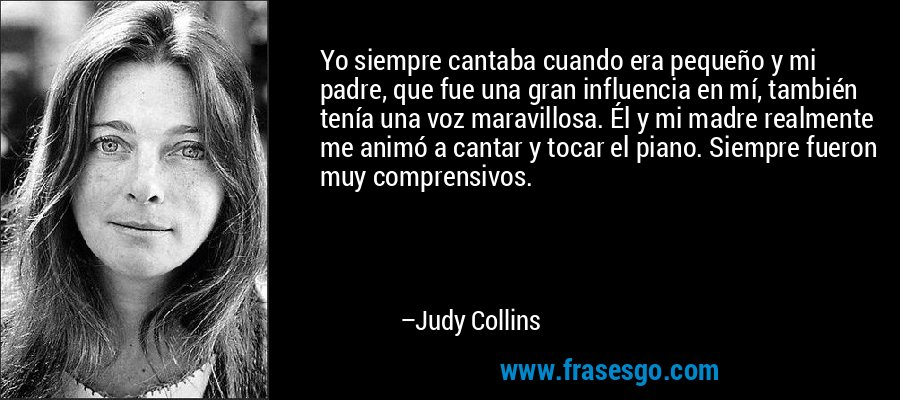 Yo siempre cantaba cuando era pequeño y mi padre, que fue una gran influencia en mí, también tenía una voz maravillosa. Él y mi madre realmente me animó a cantar y tocar el piano. Siempre fueron muy comprensivos. – Judy Collins