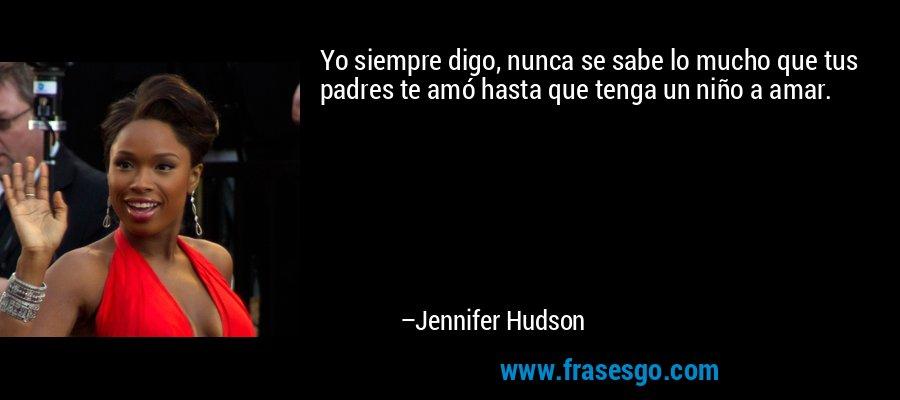 Yo siempre digo, nunca se sabe lo mucho que tus padres te amó hasta que tenga un niño a amar. – Jennifer Hudson