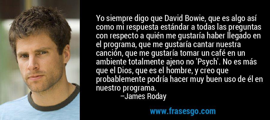 Yo siempre digo que David Bowie, que es algo así como mi respuesta estándar a todas las preguntas con respecto a quién me gustaría haber llegado en el programa, que me gustaría cantar nuestra canción, que me gustaría tomar un café en un ambiente totalmente ajeno no 'Psych'. No es más que el Dios, que es el hombre, y creo que probablemente podría hacer muy buen uso de él en nuestro programa. – James Roday