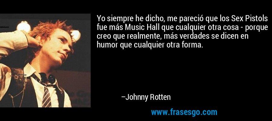 Yo siempre he dicho, me pareció que los Sex Pistols fue más Music Hall que cualquier otra cosa - porque creo que realmente, más verdades se dicen en humor que cualquier otra forma. – Johnny Rotten