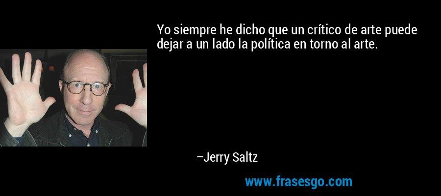 Yo siempre he dicho que un crítico de arte puede dejar a un lado la política en torno al arte. – Jerry Saltz