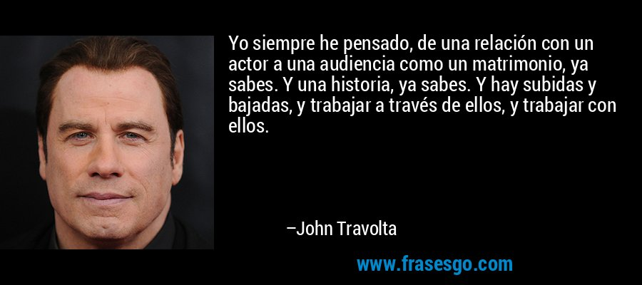 Yo siempre he pensado, de una relación con un actor a una audiencia como un matrimonio, ya sabes. Y una historia, ya sabes. Y hay subidas y bajadas, y trabajar a través de ellos, y trabajar con ellos. – John Travolta