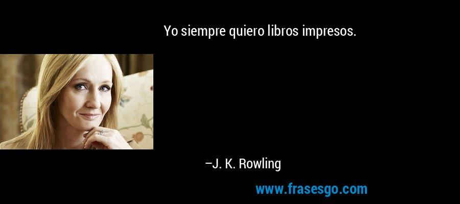 Yo siempre quiero libros impresos. – J. K. Rowling