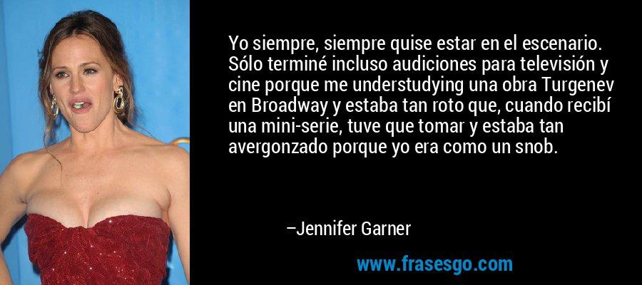Yo siempre, siempre quise estar en el escenario. Sólo terminé incluso audiciones para televisión y cine porque me understudying una obra Turgenev en Broadway y estaba tan roto que, cuando recibí una mini-serie, tuve que tomar y estaba tan avergonzado porque yo era como un snob. – Jennifer Garner