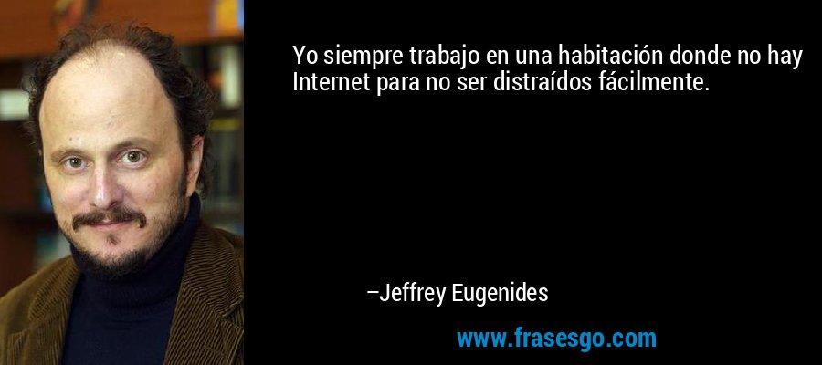Yo siempre trabajo en una habitación donde no hay Internet para no ser distraídos fácilmente. – Jeffrey Eugenides