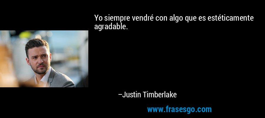 Yo siempre vendré con algo que es estéticamente agradable. – Justin Timberlake