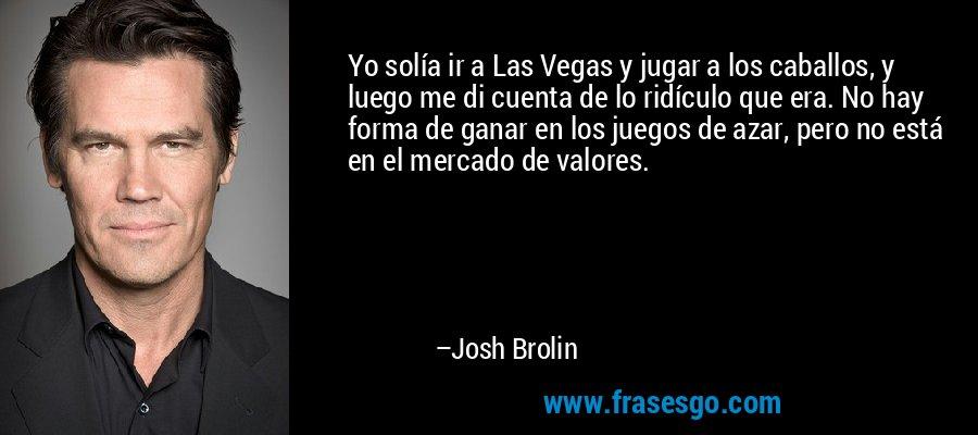 Yo solía ir a Las Vegas y jugar a los caballos, y luego me di cuenta de lo ridículo que era. No hay forma de ganar en los juegos de azar, pero no está en el mercado de valores. – Josh Brolin