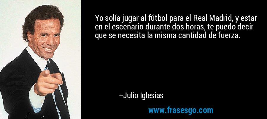 Yo solía jugar al fútbol para el Real Madrid, y estar en el escenario durante dos horas, te puedo decir que se necesita la misma cantidad de fuerza. – Julio Iglesias
