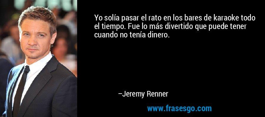 Yo solía pasar el rato en los bares de karaoke todo el tiempo. Fue lo más divertido que puede tener cuando no tenía dinero. – Jeremy Renner