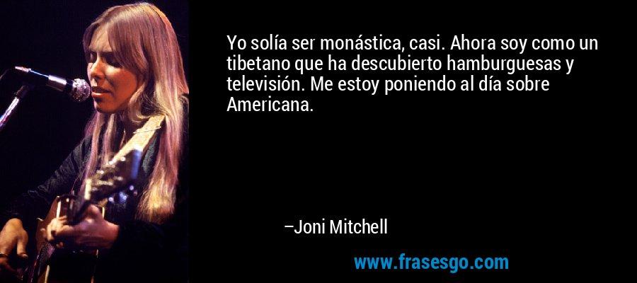 Yo solía ser monástica, casi. Ahora soy como un tibetano que ha descubierto hamburguesas y televisión. Me estoy poniendo al día sobre Americana. – Joni Mitchell