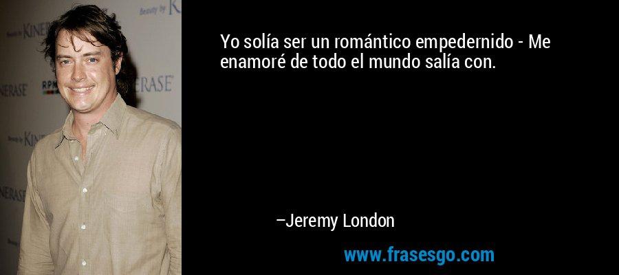 Yo solía ser un romántico empedernido - Me enamoré de todo el mundo salía con. – Jeremy London