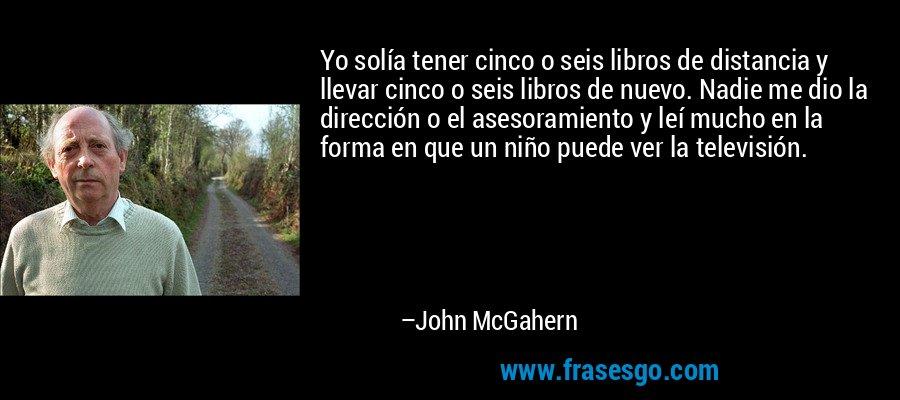 Yo solía tener cinco o seis libros de distancia y llevar cinco o seis libros de nuevo. Nadie me dio la dirección o el asesoramiento y leí mucho en la forma en que un niño puede ver la televisión. – John McGahern