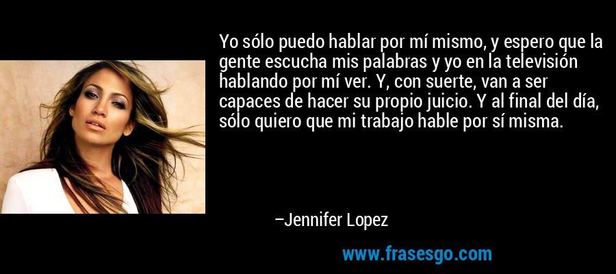 Yo sólo puedo hablar por mí mismo, y espero que la gente escucha mis palabras y yo en la televisión hablando por mí ver. Y, con suerte, van a ser capaces de hacer su propio juicio. Y al final del día, sólo quiero que mi trabajo hable por sí misma. – Jennifer Lopez