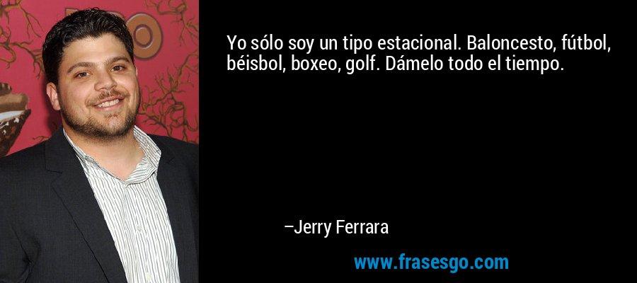 Yo sólo soy un tipo estacional. Baloncesto, fútbol, béisbol, boxeo, golf. Dámelo todo el tiempo. – Jerry Ferrara