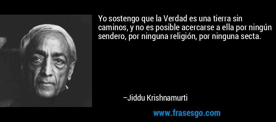 Yo sostengo que la Verdad es una tierra sin caminos, y no es posible acercarse a ella por ningún sendero, por ninguna religión, por ninguna secta. – Jiddu Krishnamurti