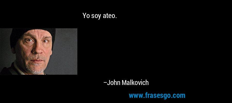 Yo soy ateo. – John Malkovich