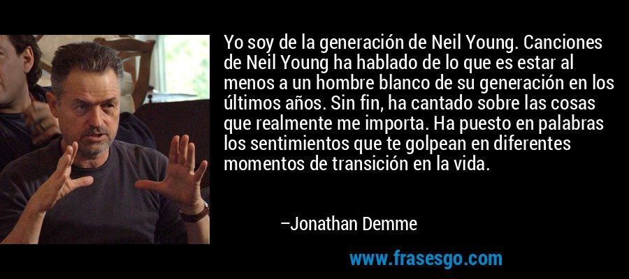 Yo soy de la generación de Neil Young. Canciones de Neil Young ha hablado de lo que es estar al menos a un hombre blanco de su generación en los últimos años. Sin fin, ha cantado sobre las cosas que realmente me importa. Ha puesto en palabras los sentimientos que te golpean en diferentes momentos de transición en la vida. – Jonathan Demme