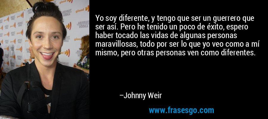 Yo soy diferente, y tengo que ser un guerrero que ser así. Pero he tenido un poco de éxito, espero haber tocado las vidas de algunas personas maravillosas, todo por ser lo que yo veo como a mí mismo, pero otras personas ven como diferentes. – Johnny Weir