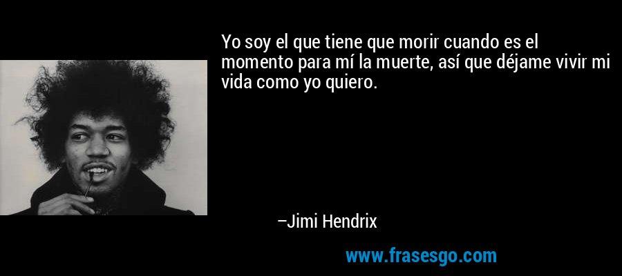 Yo soy el que tiene que morir cuando es el momento para mí la muerte, así que déjame vivir mi vida como yo quiero. – Jimi Hendrix