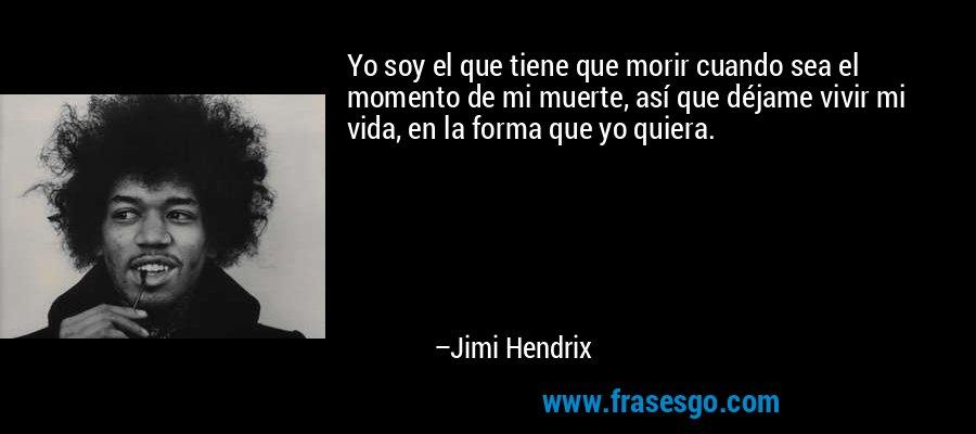 Yo soy el que tiene que morir cuando sea el momento de mi muerte, así que déjame vivir mi vida, en la forma que yo quiera. – Jimi Hendrix