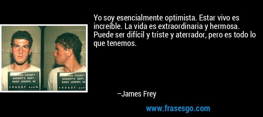 Yo soy esencialmente optimista. Estar vivo es increíble. La vida es extraordinaria y hermosa. Puede ser difícil y triste y aterrador, pero es todo lo que tenemos. – James Frey
