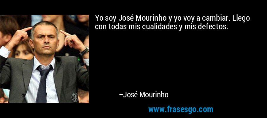 Yo soy José Mourinho y yo voy a cambiar. Llego con todas mis cualidades y mis defectos. – José Mourinho