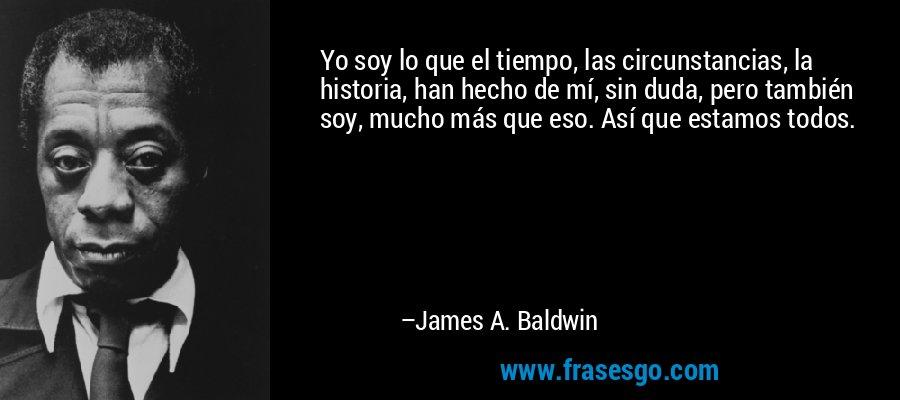Yo soy lo que el tiempo, las circunstancias, la historia, han hecho de mí, sin duda, pero también soy, mucho más que eso. Así que estamos todos. – James A. Baldwin