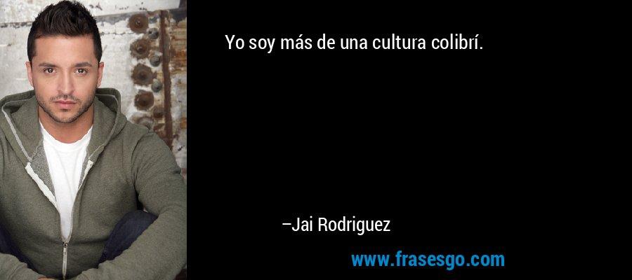 Yo soy más de una cultura colibrí. – Jai Rodriguez
