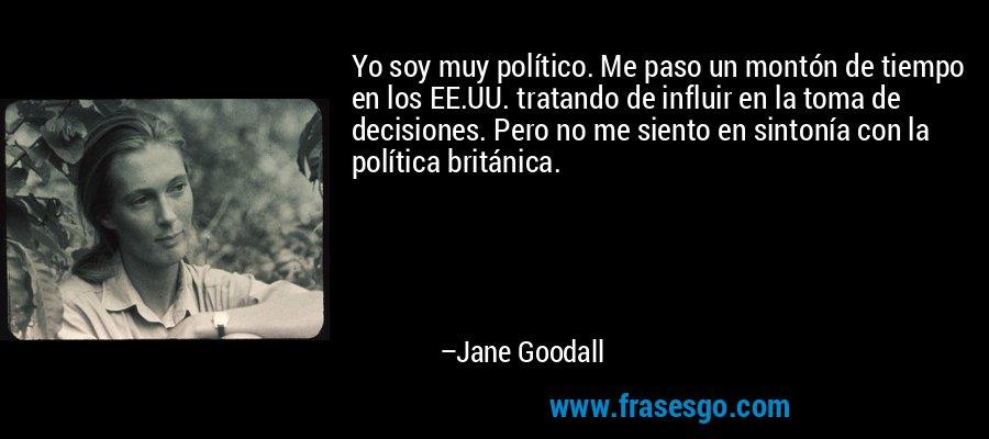 Yo soy muy político. Me paso un montón de tiempo en los EE.UU. tratando de influir en la toma de decisiones. Pero no me siento en sintonía con la política británica. – Jane Goodall