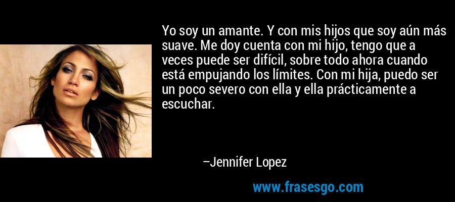 Yo soy un amante. Y con mis hijos que soy aún más suave. Me doy cuenta con mi hijo, tengo que a veces puede ser difícil, sobre todo ahora cuando está empujando los límites. Con mi hija, puedo ser un poco severo con ella y ella prácticamente a escuchar. – Jennifer Lopez