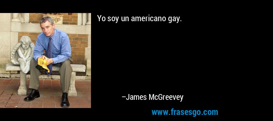 Yo soy un americano gay. – James McGreevey
