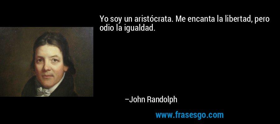 Yo soy un aristócrata. Me encanta la libertad, pero odio la igualdad. – John Randolph