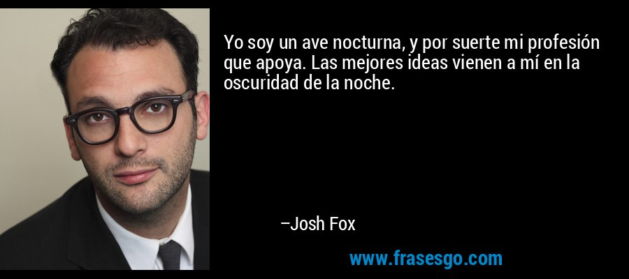 Yo soy un ave nocturna, y por suerte mi profesión que apoya. Las mejores ideas vienen a mí en la oscuridad de la noche. – Josh Fox
