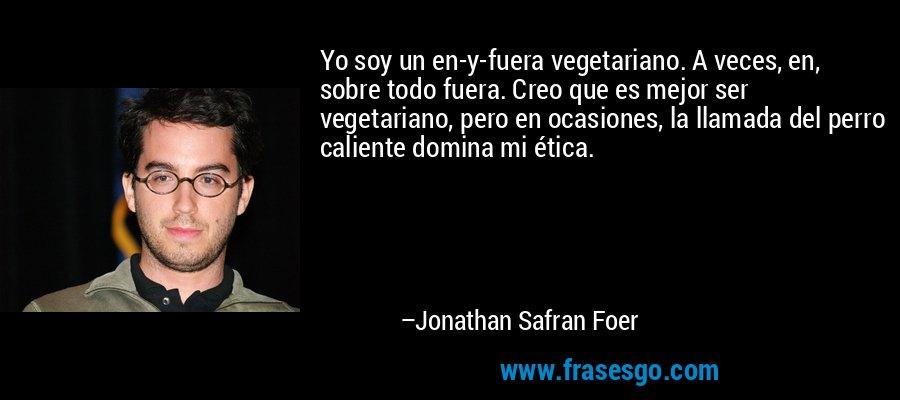 Yo soy un en-y-fuera vegetariano. A veces, en, sobre todo fuera. Creo que es mejor ser vegetariano, pero en ocasiones, la llamada del perro caliente domina mi ética. – Jonathan Safran Foer