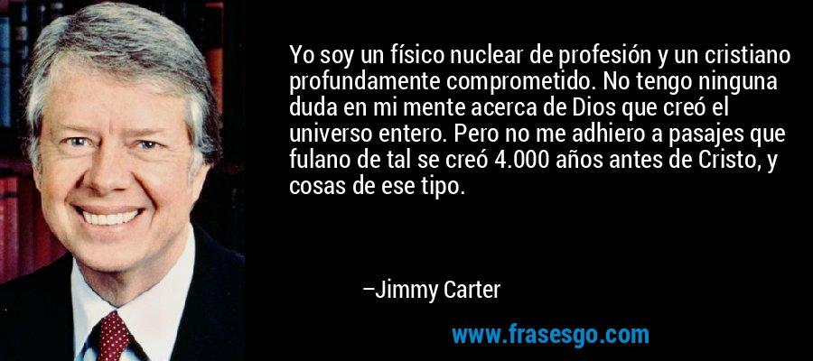 Yo soy un físico nuclear de profesión y un cristiano profundamente comprometido. No tengo ninguna duda en mi mente acerca de Dios que creó el universo entero. Pero no me adhiero a pasajes que fulano de tal se creó 4.000 años antes de Cristo, y cosas de ese tipo. – Jimmy Carter