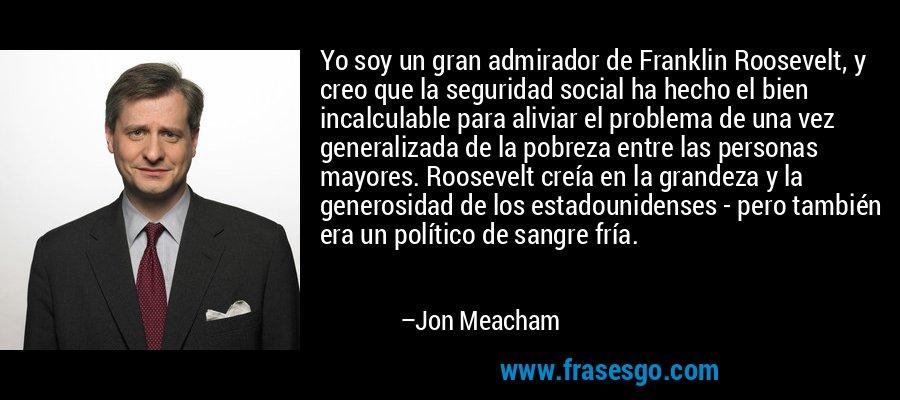 Yo soy un gran admirador de Franklin Roosevelt, y creo que la seguridad social ha hecho el bien incalculable para aliviar el problema de una vez generalizada de la pobreza entre las personas mayores. Roosevelt creía en la grandeza y la generosidad de los estadounidenses - pero también era un político de sangre fría. – Jon Meacham