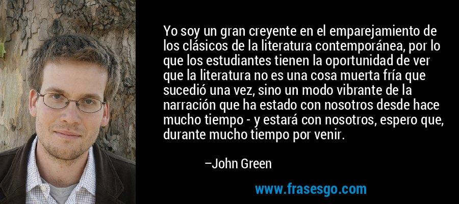 Yo soy un gran creyente en el emparejamiento de los clásicos de la literatura contemporánea, por lo que los estudiantes tienen la oportunidad de ver que la literatura no es una cosa muerta fría que sucedió una vez, sino un modo vibrante de la narración que ha estado con nosotros desde hace mucho tiempo - y estará con nosotros, espero que, durante mucho tiempo por venir. – John Green