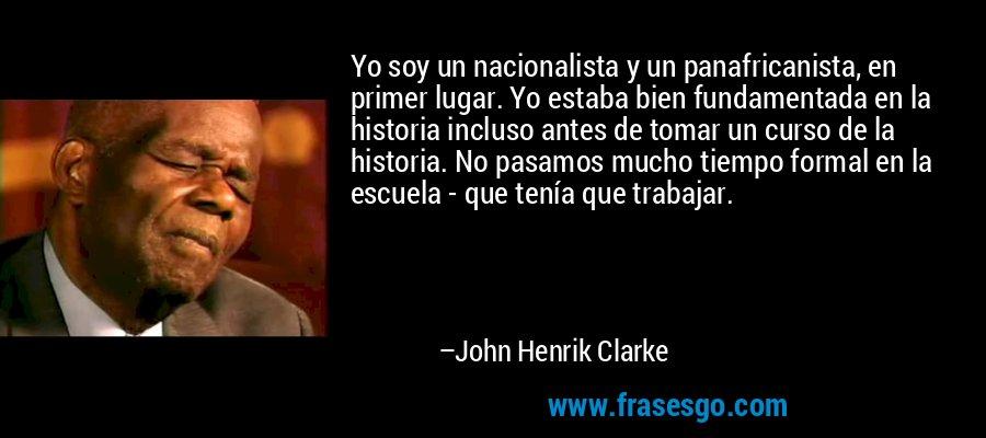 Yo soy un nacionalista y un panafricanista, en primer lugar. Yo estaba bien fundamentada en la historia incluso antes de tomar un curso de la historia. No pasamos mucho tiempo formal en la escuela - que tenía que trabajar. – John Henrik Clarke