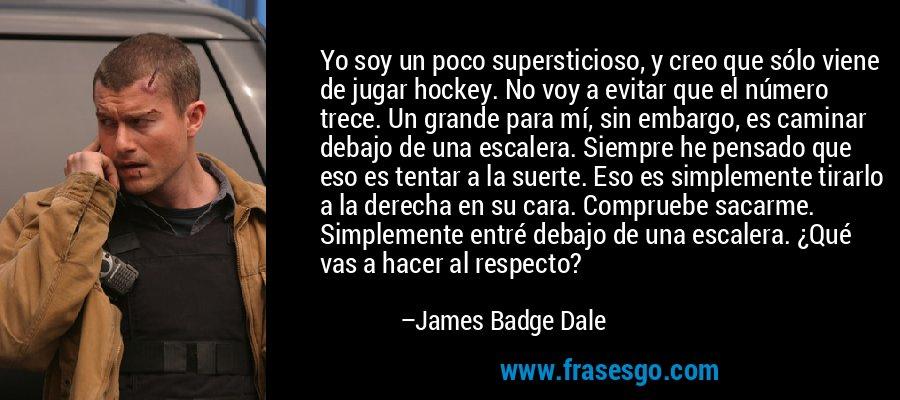 Yo soy un poco supersticioso, y creo que sólo viene de jugar hockey. No voy a evitar que el número trece. Un grande para mí, sin embargo, es caminar debajo de una escalera. Siempre he pensado que eso es tentar a la suerte. Eso es simplemente tirarlo a la derecha en su cara. Compruebe sacarme. Simplemente entré debajo de una escalera. ¿Qué vas a hacer al respecto? – James Badge Dale