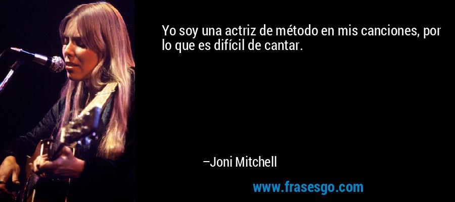 Yo soy una actriz de método en mis canciones, por lo que es difícil de cantar. – Joni Mitchell