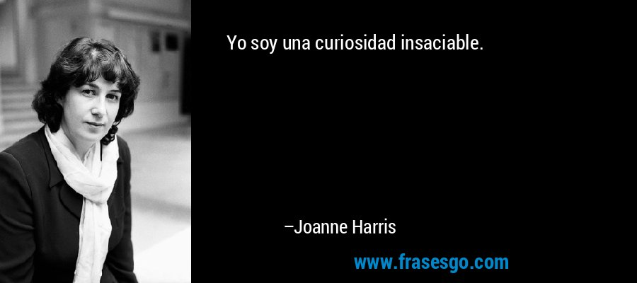 Yo soy una curiosidad insaciable. – Joanne Harris
