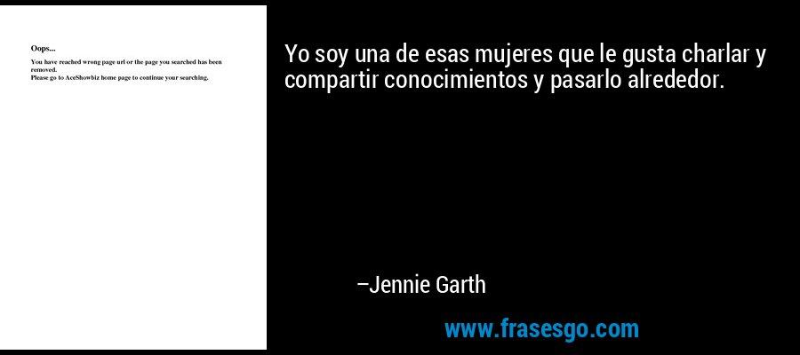 Yo soy una de esas mujeres que le gusta charlar y compartir conocimientos y pasarlo alrededor. – Jennie Garth