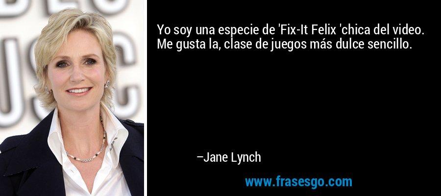 Yo soy una especie de 'Fix-It Felix 'chica del video. Me gusta la, clase de juegos más dulce sencillo. – Jane Lynch