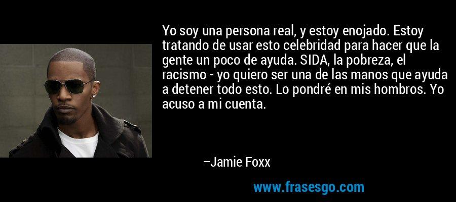 Yo soy una persona real, y estoy enojado. Estoy tratando de usar esto celebridad para hacer que la gente un poco de ayuda. SIDA, la pobreza, el racismo - yo quiero ser una de las manos que ayuda a detener todo esto. Lo pondré en mis hombros. Yo acuso a mi cuenta. – Jamie Foxx